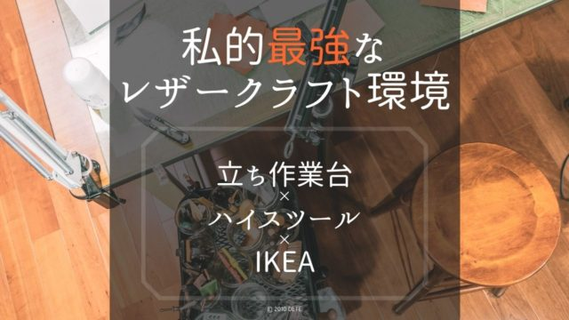 私的最強なレザークラフトの作業環境は、立ち作業台×ハイスツール×IKEAワゴン